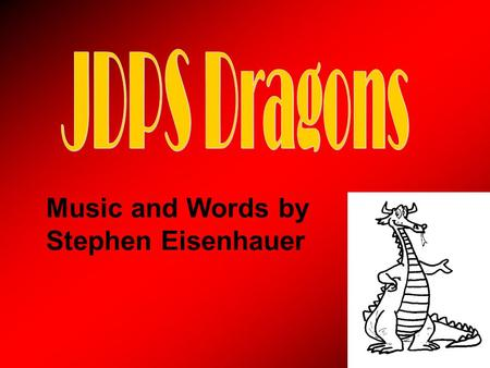 Music and Words by Stephen Eisenhauer. At JDPS we're dragons from now until the end. And this is how we'll welcome you to the dragon's den: On Monday.