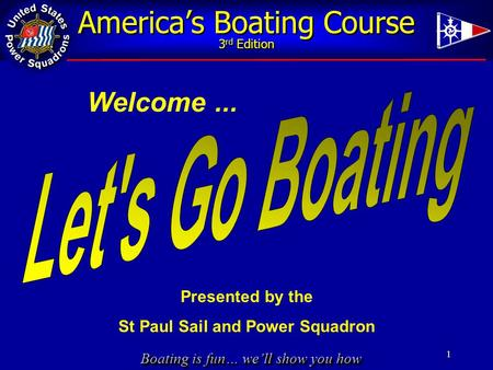 Boating is fun… we'll show you how America's Boating Course 3 rd Edition 1 Welcome... Presented by the St Paul Sail and Power Squadron.