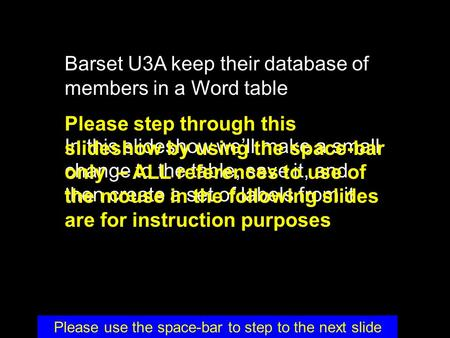 Barset U3A keep their database of members in a Word table In this slideshow we'll make a small change to the table, save it, and then create a set of labels.