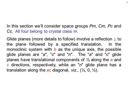1 In this section we'll consider space groups Pm, Cm, Pc and Cc. All four belong to crystal class m. Glide planes (more details to follow) involve a reflection.