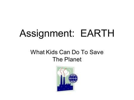 Assignment: EARTH What Kids Can Do To Save The Planet.