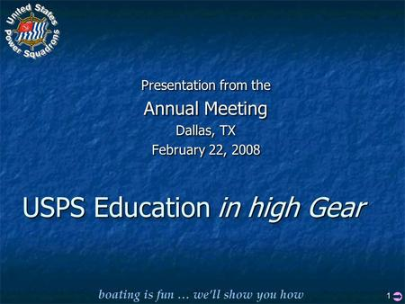 Boating is fun … we'll show you how 1 USPS Education Presentation from the Annual Meeting Dallas, TX February 22, 2008 Presentation from the Annual Meeting.