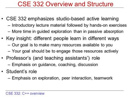 CSE 332: C++ overview CSE 332 Overview and Structure CSE 332 emphasizes studio-based active learning –Introductory lecture material followed by hands-on.