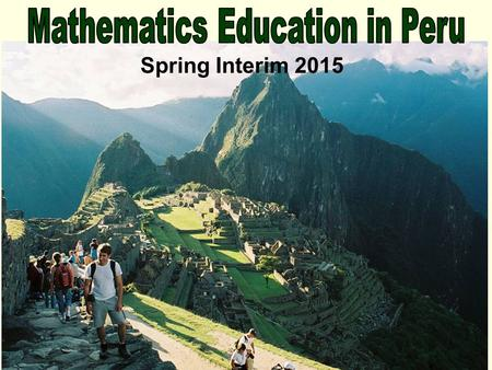 "Spring Interim 2015. Mathematics Education in Peru! Math 430: International Comparative Mathematics Education Seminar (3 credits) What is ""Math""? What."