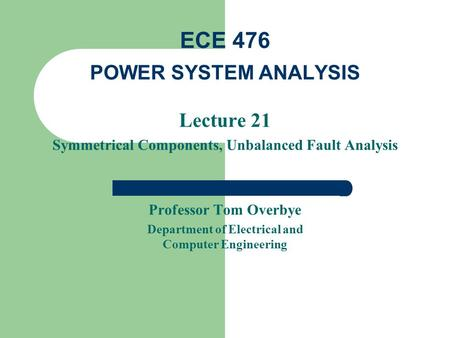 Lecture 21 Symmetrical Components, Unbalanced Fault Analysis Professor Tom Overbye Department of Electrical and Computer Engineering ECE 476 POWER SYSTEM.