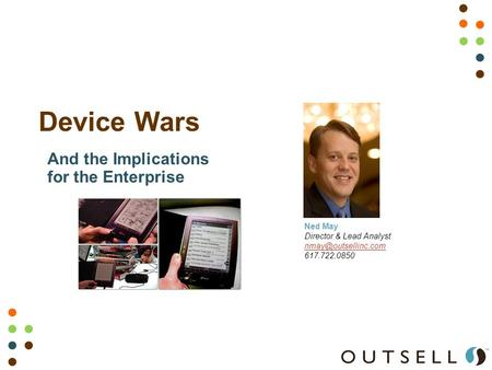 Device Wars Ned May Director & Lead Analyst 617.722.0850 And the Implications for the Enterprise.