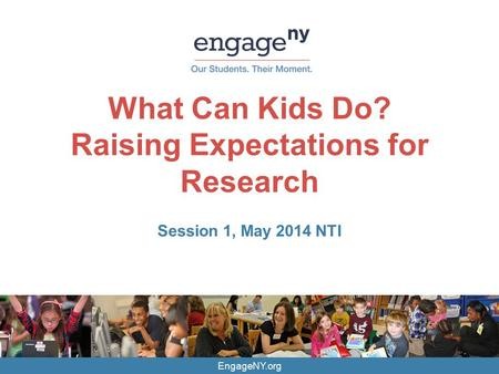EngageNY.org What Can Kids Do? Raising Expectations for Research Session 1, May 2014 NTI.