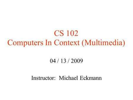 CS 102 Computers In Context (Multimedia)‏ 04 / 13 / 2009 Instructor: Michael Eckmann.