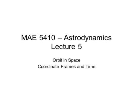 MAE 5410 – Astrodynamics Lecture 5 Orbit in Space Coordinate Frames and Time.