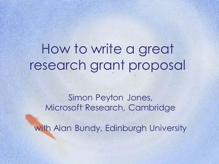How to write a great research grant proposal Simon Peyton Jones, Microsoft Research, Cambridge with Alan Bundy, Edinburgh University.