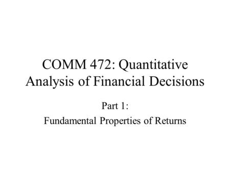 COMM 472: Quantitative Analysis of Financial Decisions Part 1: Fundamental Properties of Returns.