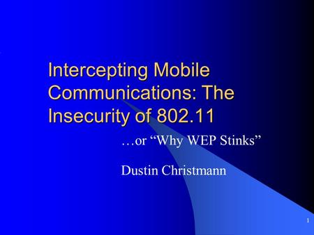 "1 Intercepting Mobile Communications: The Insecurity of 802.11 …or ""Why WEP Stinks"" Dustin Christmann."