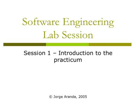 Software Engineering Lab Session Session 1 – Introduction to the practicum © Jorge Aranda, 2005.