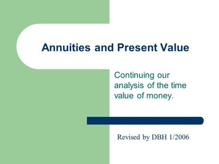 Annuities and Present Value Continuing our analysis of the time value of money. Revised by DBH 1/2006.