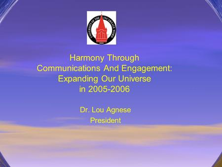 Harmony Through Communications And Engagement: Expanding Our Universe in 2005-2006 Dr. Lou Agnese President.