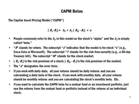 "1 CAPM Betas The Capital Asset Pricing Model (""CAPM"") [ R s - R f ] = b 0 + b 1 [ R M - R f ] + e People commonly refer to the b 0 in this model as the."