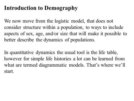 Introduction to Demography We now move from the logistic model, that does not consider structure within a population, to ways to include aspects of sex,