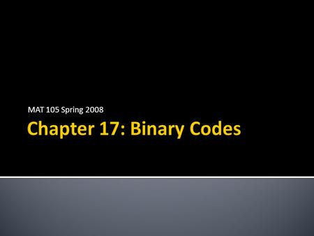 MAT 105 Spring 2008.  A binary code is a system for encoding data made up of 0's and 1's  Examples  Postnet (tall = 1, short = 0)  UPC (dark = 1,