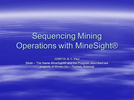 Sequencing Mining Operations with MineSight® ©2007 Dr. B. C. Paul {Note – The Name MineSight® and the Program described are property of Mintec Inc – Tucson,