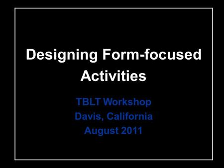 Designing Form-focused Activities TBLT Workshop Davis, California August 2011.
