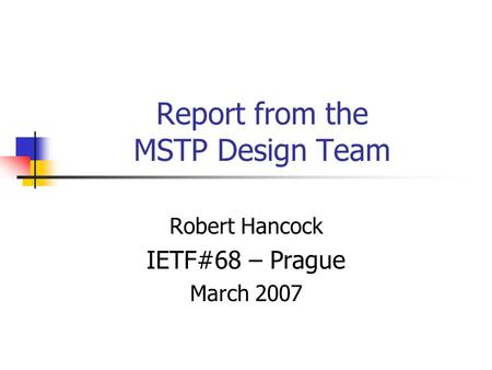 Report from the MSTP Design Team Robert Hancock IETF#68 – Prague March 2007.