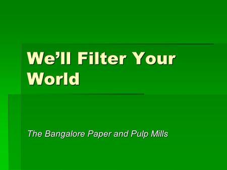 We'll Filter Your World The Bangalore Paper and Pulp Mills.