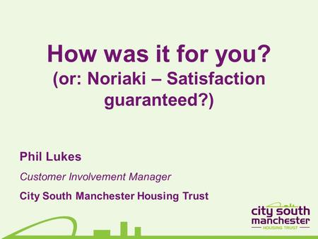 How was it for you? (or: Noriaki – Satisfaction guaranteed?) Phil Lukes Customer Involvement Manager City South Manchester Housing Trust.