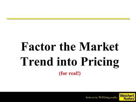 Invite us in. We'll bring results. ® Factor the Market Trend into Pricing (for real!)