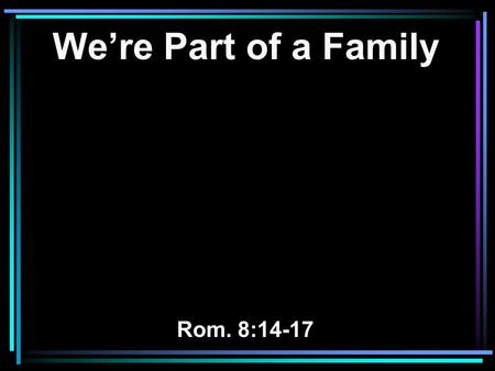 We're Part of a Family Rom. 8:14-17. 14 For as many as are led by the Spirit of God, these are sons of God. 15 For you did not receive the spirit of bondage.