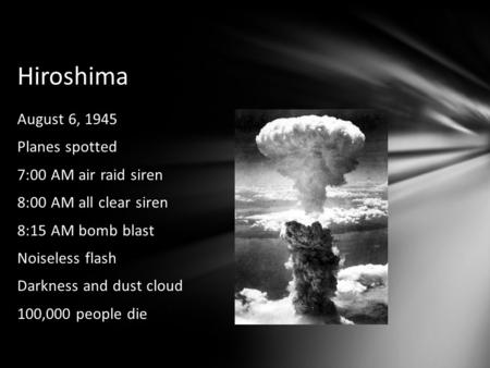 Hiroshima August 6, 1945 Planes spotted 7:00 AM air raid siren 8:00 AM all clear siren 8:15 AM bomb blast Noiseless flash Darkness and dust cloud 100,000.