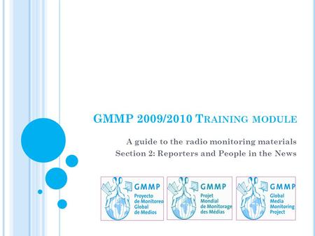 GMMP 2009/2010 T RAINING MODULE A guide to the radio monitoring materials Section 2: Reporters and People in the News.