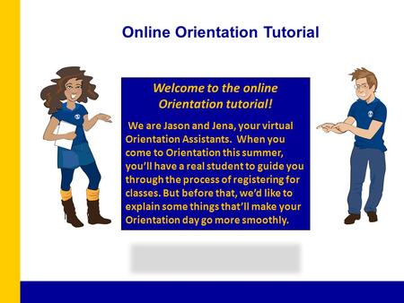 Welcome to the online Orientation tutorial! We are Jason and Jena, your virtual Orientation Assistants. When you come to Orientation this summer, you'll.