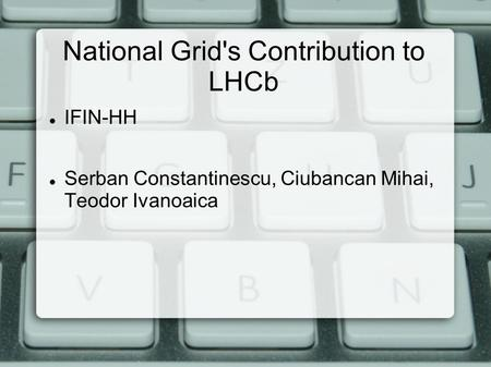 National Grid's Contribution to LHCb IFIN-HH Serban Constantinescu, Ciubancan Mihai, Teodor Ivanoaica.