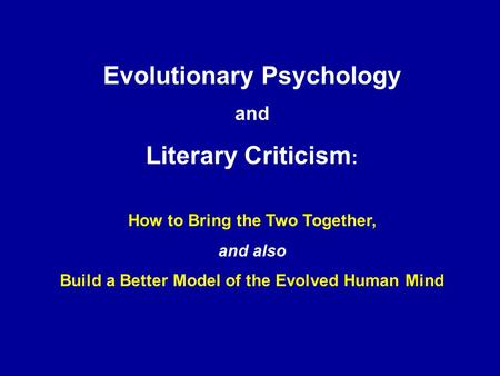 Evolutionary Psychology and Literary Criticism : How to Bring the Two Together, and also Build a Better Model of the Evolved Human Mind.