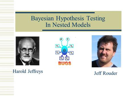 Bayesian Hypothesis Testing In Nested Models Harold Jeffreys Jeff Rouder.