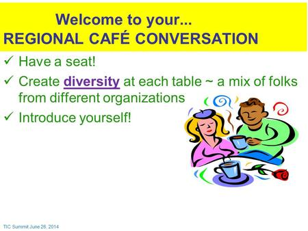 Have a seat! Create diversity at each table ~ a mix of folks from different organizations Introduce yourself! Welcome to your... REGIONAL CAFÉ CONVERSATION.