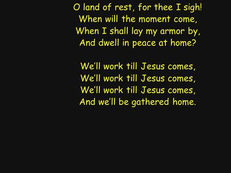O land of rest, for thee I sigh! When will the moment come, When I shall lay my armor by, And dwell in peace at home? We'll work till Jesus comes, And.