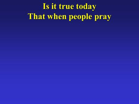 Is it true today That when people pray. Cloudless skies will break Kings and queens will shake?
