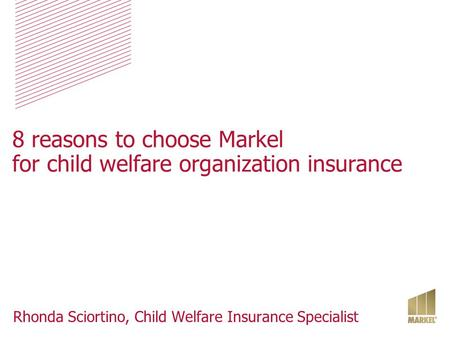 8 reasons to choose Markel for child welfare organization insurance Rhonda Sciortino, Child Welfare Insurance Specialist.