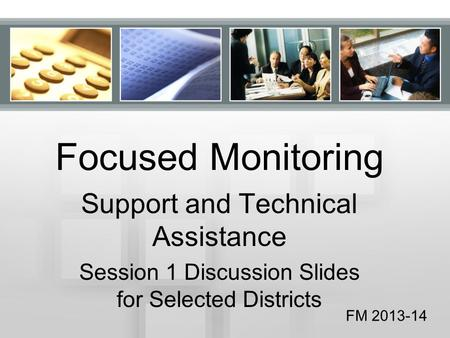 Focused Monitoring Support and Technical Assistance Session 1 Discussion Slides for Selected Districts FM 2013-14.