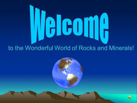 To the Wonderful World of Rocks and Minerals!. Table of Contents Title Slide using Word Art Bulleted Table of Contents including properly tabbed sub heads.