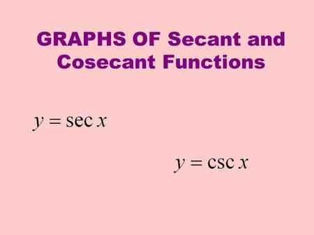 GRAPHS OF Secant and Cosecant Functions. For the graph of y = f(x) = sec x we'll take the reciprocal of the cosine values. x cos x y = sec x x y 1 - 1.