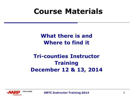 1 ORTC Instructor Training 2014 Course Materials What there is and Where to find it Tri-counties Instructor Training December 12 & 13, 2014.