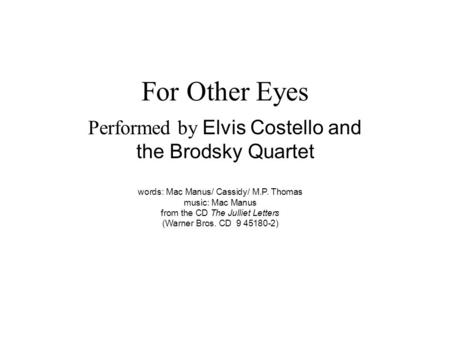 For Other Eyes Performed by Elvis Costello and the Brodsky Quartet words: Mac Manus/ Cassidy/ M.P. Thomas music: Mac Manus from the CD The Julliet Letters.
