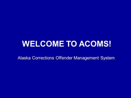 WELCOME TO ACOMS! Alaska Corrections Offender Management System.