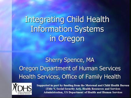 Integrating Child Health Information Systems in Oregon Sherry Spence, MA Oregon Department of Human Services Health Services, Office of Family Health Supported.