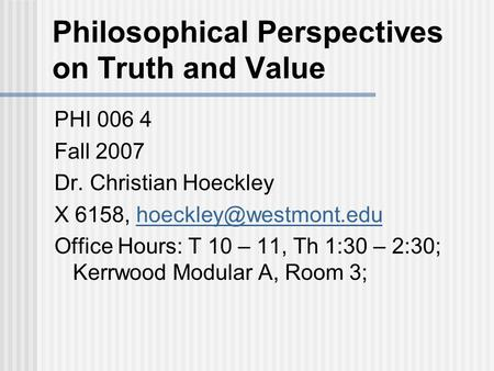 Philosophical Perspectives on Truth and Value PHI 006 4 Fall 2007 Dr. Christian Hoeckley X 6158, Office Hours:
