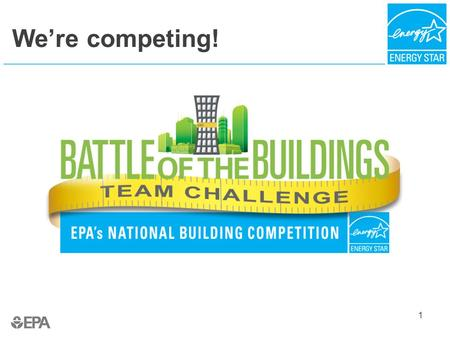 We're competing! 1. About the 2015 Competition For the second consecutive year, EPA's ENERGY STAR program is hosting the Battle of the Buildings: Team.