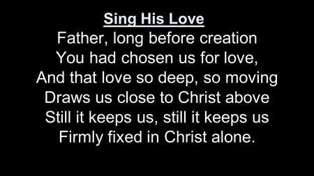 Father, long before creation You had chosen us for love, And that love so deep, so moving Draws us close to Christ above Still it keeps us, still it keeps.