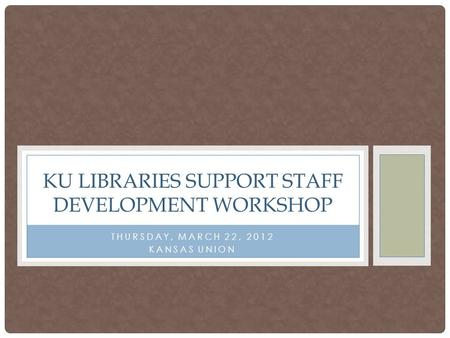 THURSDAY, MARCH 22, 2012 KANSAS UNION KU LIBRARIES SUPPORT STAFF DEVELOPMENT WORKSHOP.